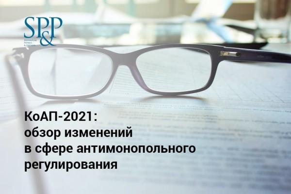 КоАП-2021: обзор изменений в сфере антимонопольного регулирования